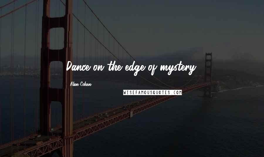 Alan Cohen quotes: Dance on the edge of mystery.