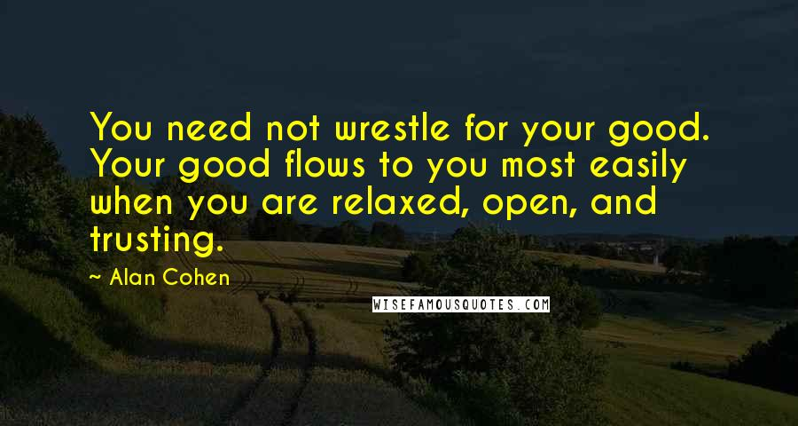 Alan Cohen quotes: You need not wrestle for your good. Your good flows to you most easily when you are relaxed, open, and trusting.