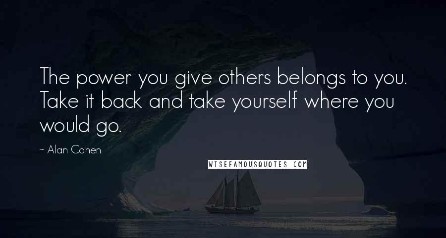 Alan Cohen quotes: The power you give others belongs to you. Take it back and take yourself where you would go.