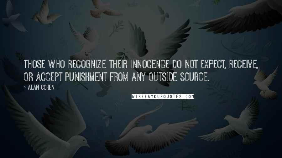 Alan Cohen quotes: Those who recognize their innocence do not expect, receive, or accept punishment from any outside source.