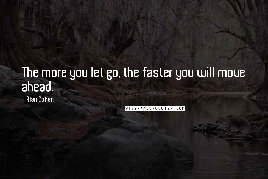 Alan Cohen quotes: The more you let go, the faster you will move ahead.