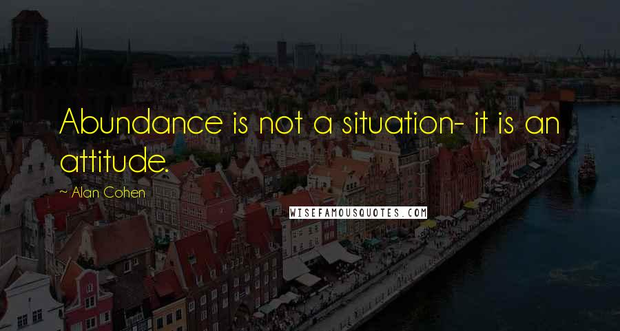 Alan Cohen quotes: Abundance is not a situation- it is an attitude.