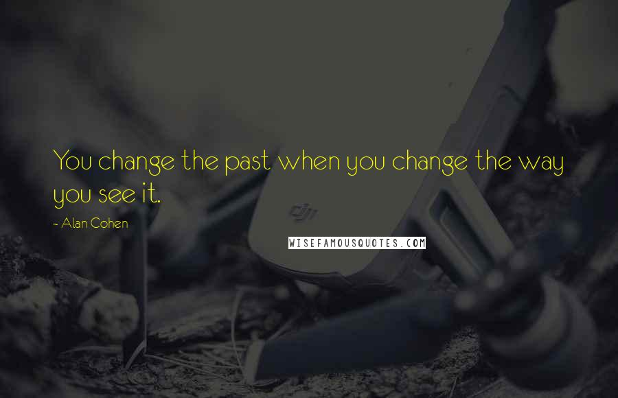 Alan Cohen quotes: You change the past when you change the way you see it.