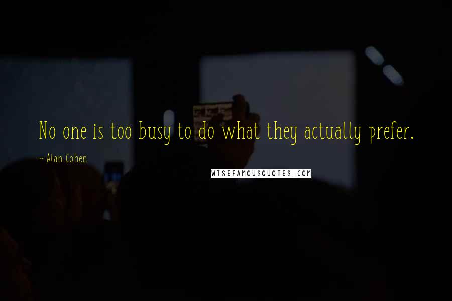 Alan Cohen quotes: No one is too busy to do what they actually prefer.