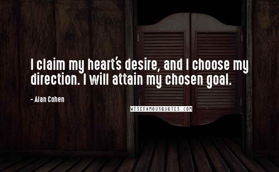 Alan Cohen quotes: I claim my heart's desire, and I choose my direction. I will attain my chosen goal.
