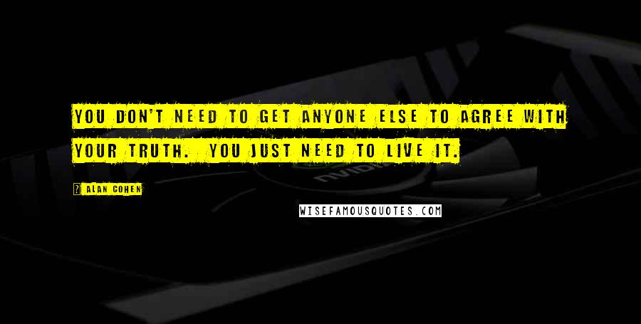 Alan Cohen quotes: You don't need to get anyone else to agree with your truth. You just need to live it.