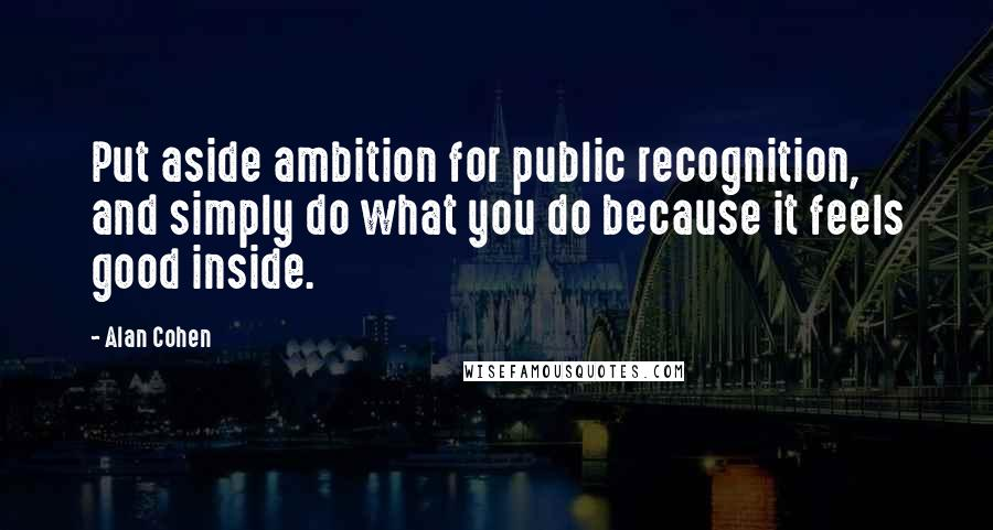 Alan Cohen quotes: Put aside ambition for public recognition, and simply do what you do because it feels good inside.