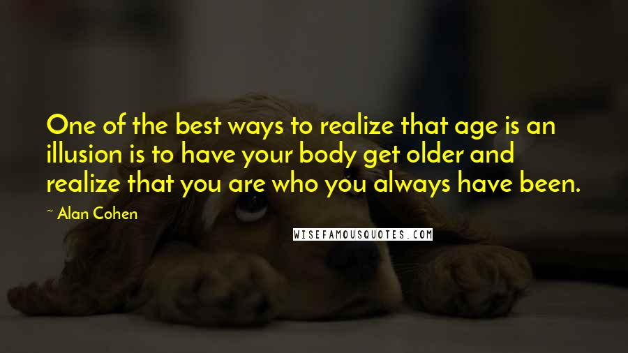 Alan Cohen quotes: One of the best ways to realize that age is an illusion is to have your body get older and realize that you are who you always have been.