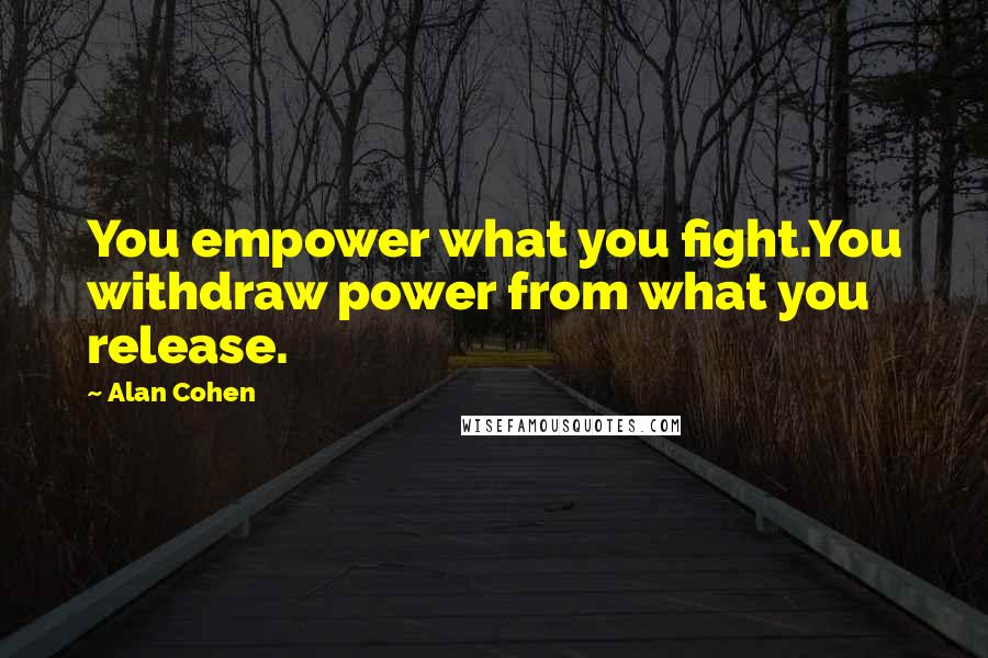 Alan Cohen quotes: You empower what you fight.You withdraw power from what you release.