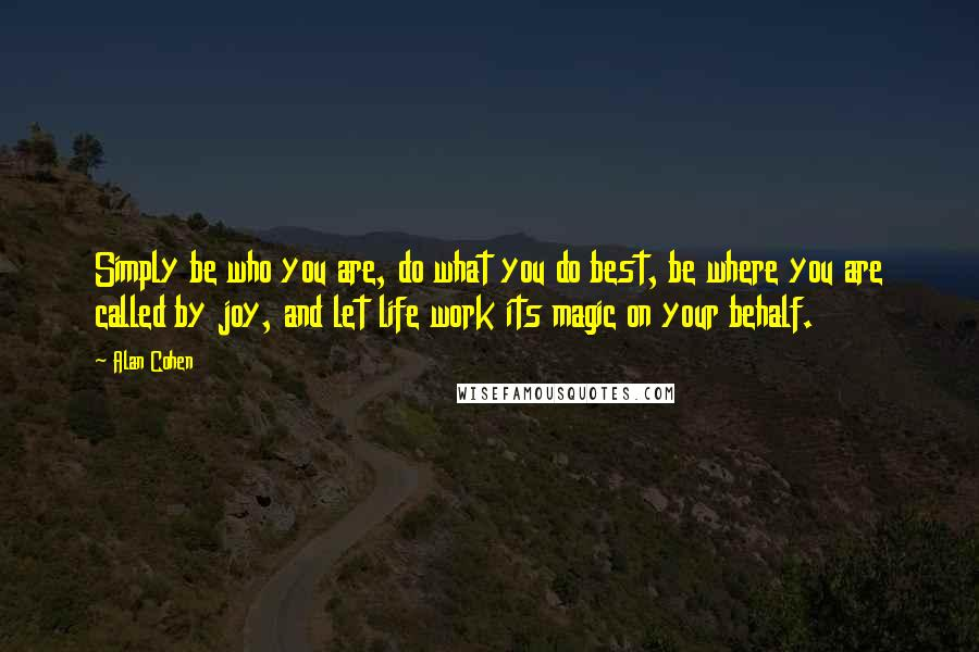 Alan Cohen quotes: Simply be who you are, do what you do best, be where you are called by joy, and let life work its magic on your behalf.