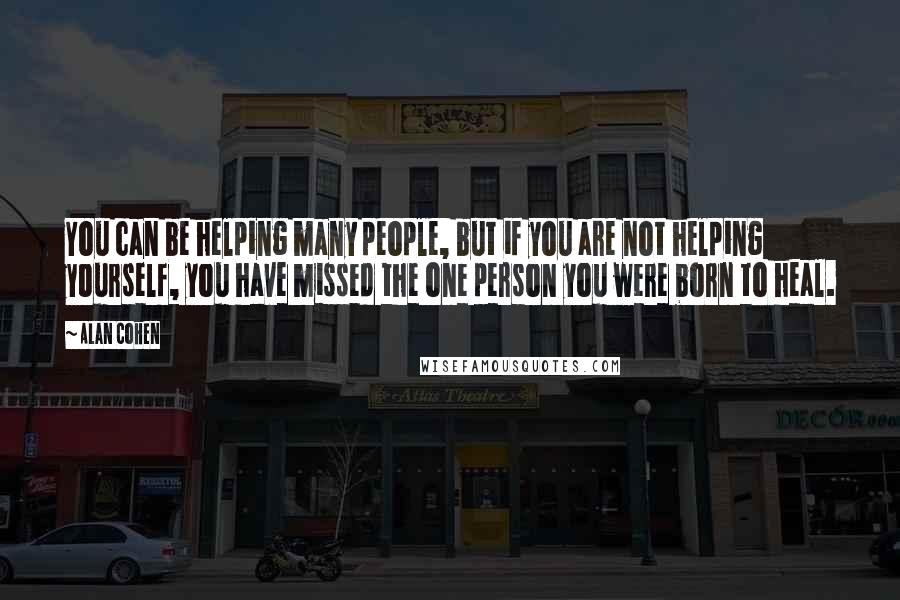 Alan Cohen quotes: You can be helping many people, but if you are not helping yourself, you have missed the one person you were born to heal.