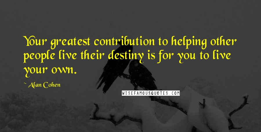 Alan Cohen quotes: Your greatest contribution to helping other people live their destiny is for you to live your own.