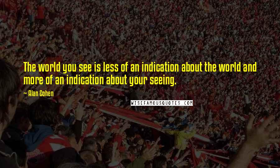 Alan Cohen quotes: The world you see is less of an indication about the world and more of an indication about your seeing.