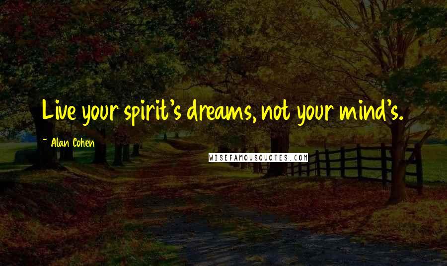 Alan Cohen quotes: Live your spirit's dreams, not your mind's.