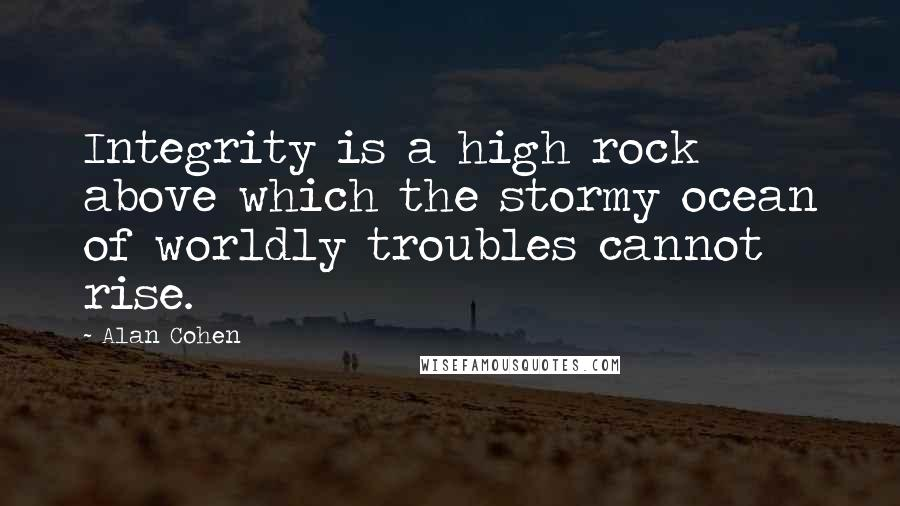 Alan Cohen quotes: Integrity is a high rock above which the stormy ocean of worldly troubles cannot rise.