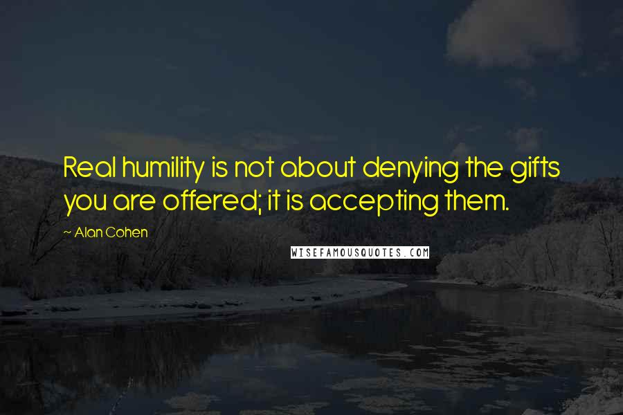Alan Cohen quotes: Real humility is not about denying the gifts you are offered; it is accepting them.