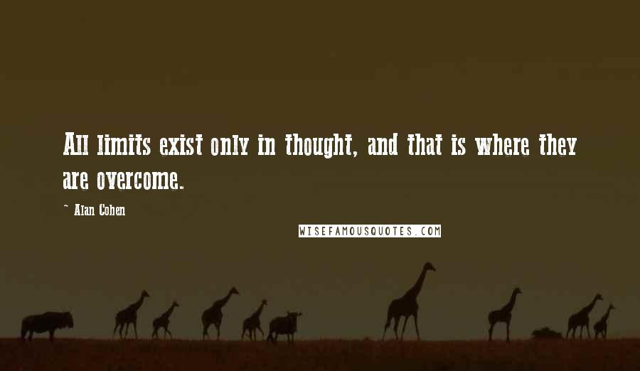 Alan Cohen quotes: All limits exist only in thought, and that is where they are overcome.