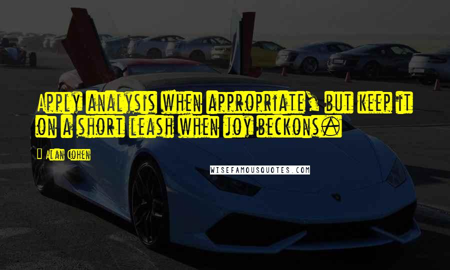 Alan Cohen quotes: Apply analysis when appropriate, but keep it on a short leash when joy beckons.