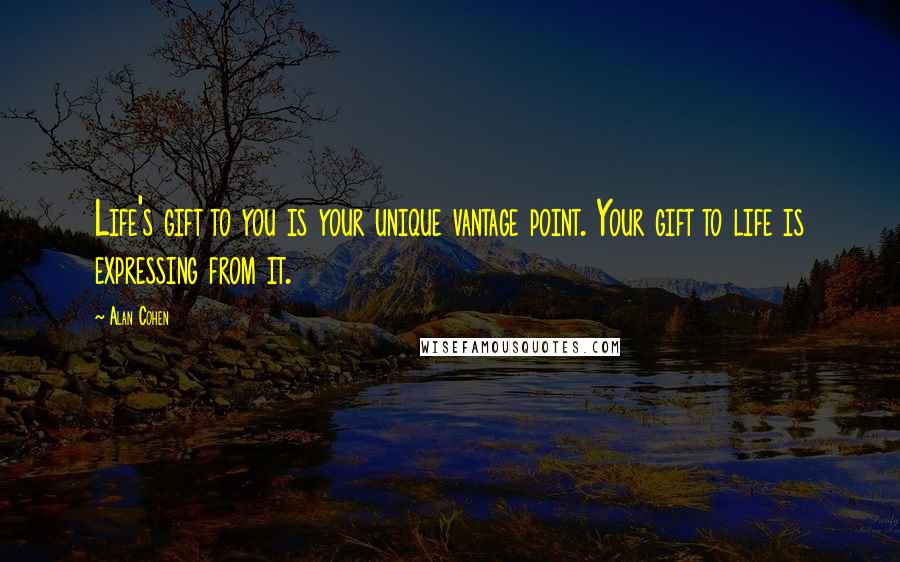 Alan Cohen quotes: Life's gift to you is your unique vantage point. Your gift to life is expressing from it.