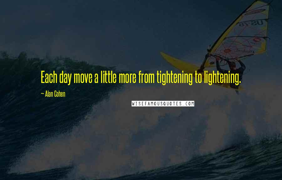 Alan Cohen quotes: Each day move a little more from tightening to lightening.