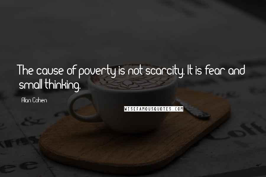 Alan Cohen quotes: The cause of poverty is not scarcity. It is fear and small thinking.