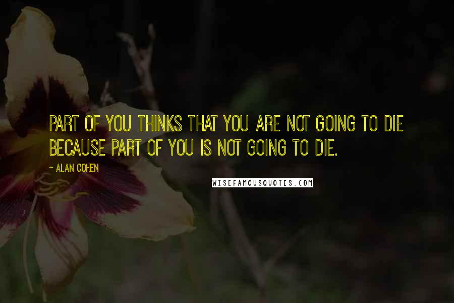 Alan Cohen quotes: Part of you thinks that you are not going to die because part of you is not going to die.