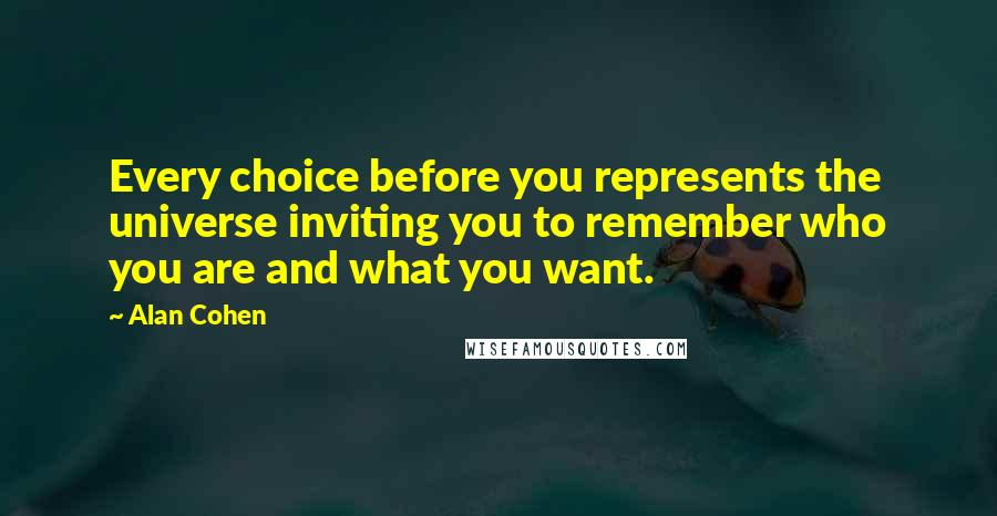Alan Cohen quotes: Every choice before you represents the universe inviting you to remember who you are and what you want.