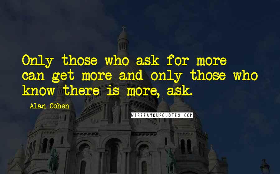 Alan Cohen quotes: Only those who ask for more can get more and only those who know there is more, ask.