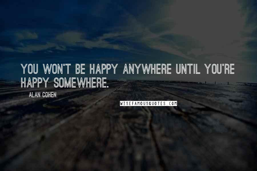 Alan Cohen quotes: You won't be happy anywhere until you're happy somewhere.