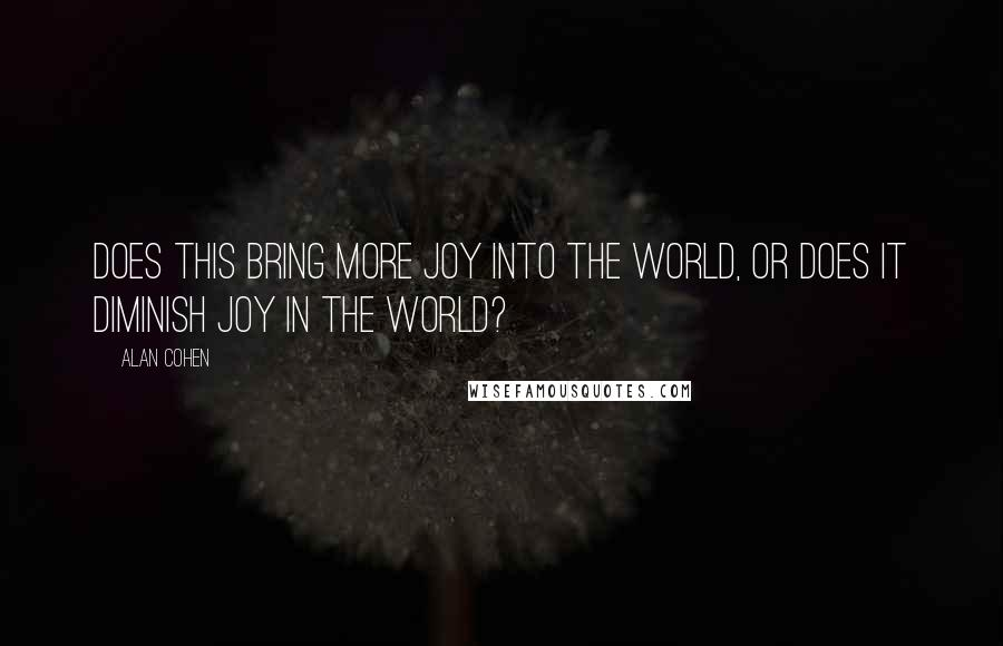 Alan Cohen quotes: Does this bring more joy into the world, or does it diminish joy in the world?