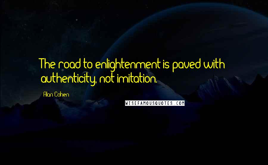 Alan Cohen quotes: The road to enlightenment is paved with authenticity, not imitation.