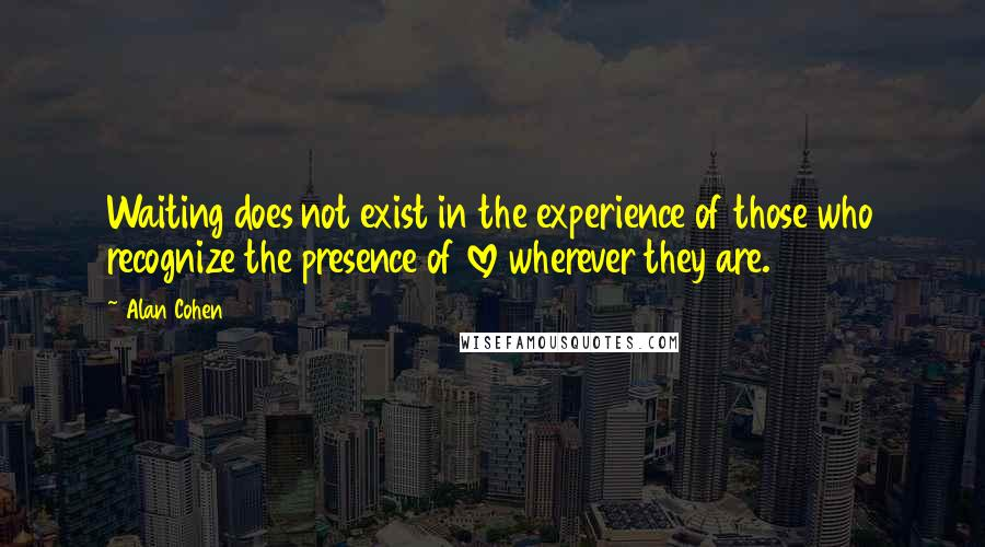 Alan Cohen quotes: Waiting does not exist in the experience of those who recognize the presence of love wherever they are.