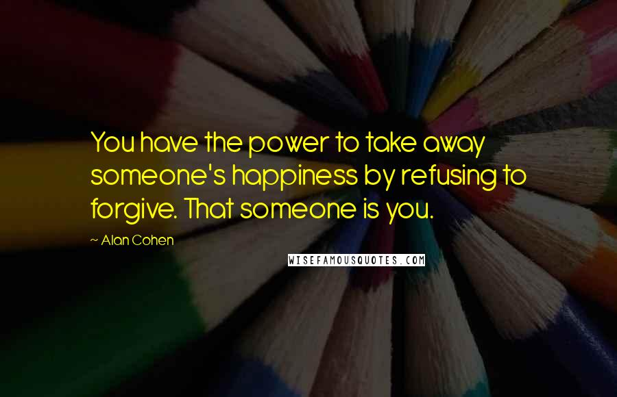 Alan Cohen quotes: You have the power to take away someone's happiness by refusing to forgive. That someone is you.