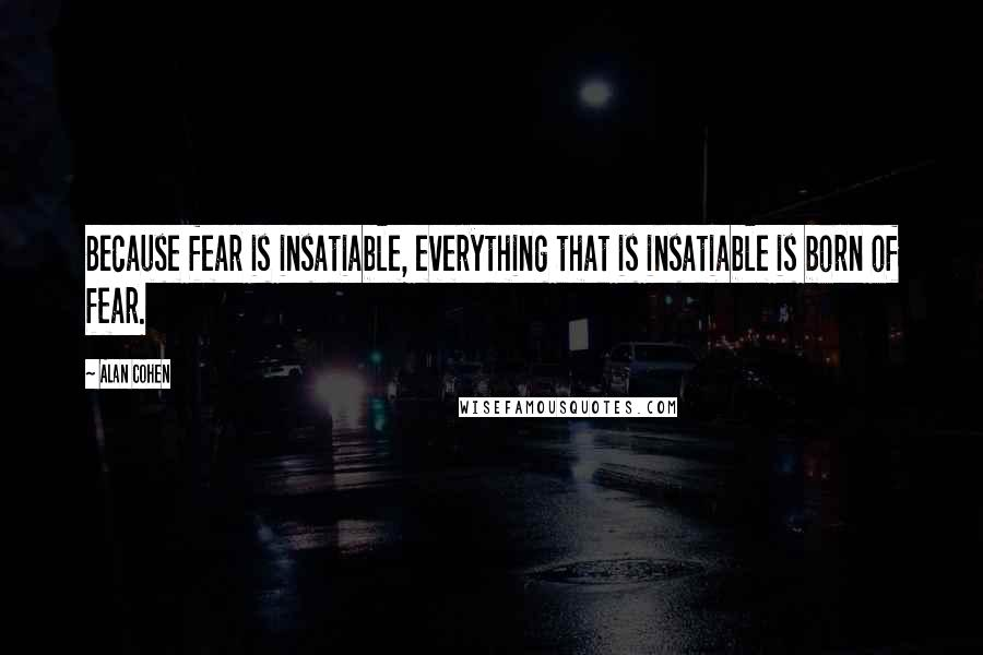 Alan Cohen quotes: Because fear is insatiable, everything that is insatiable is born of fear.