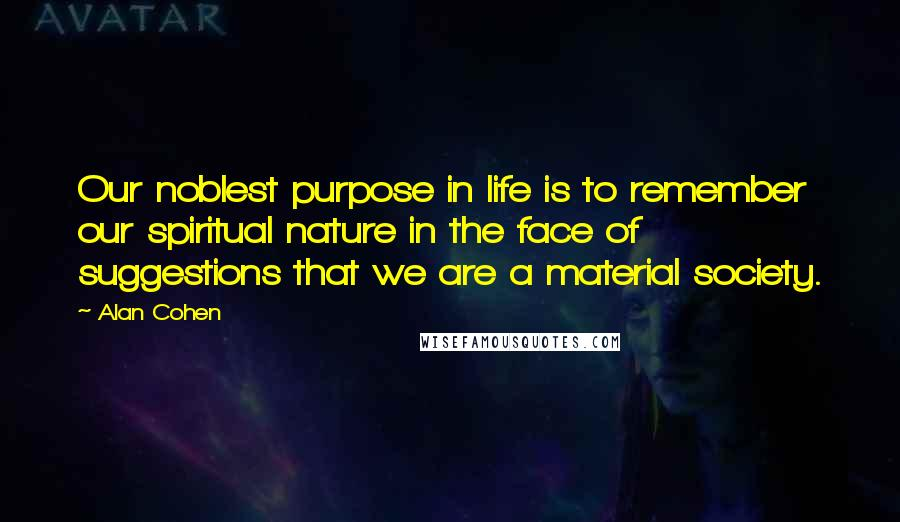 Alan Cohen quotes: Our noblest purpose in life is to remember our spiritual nature in the face of suggestions that we are a material society.