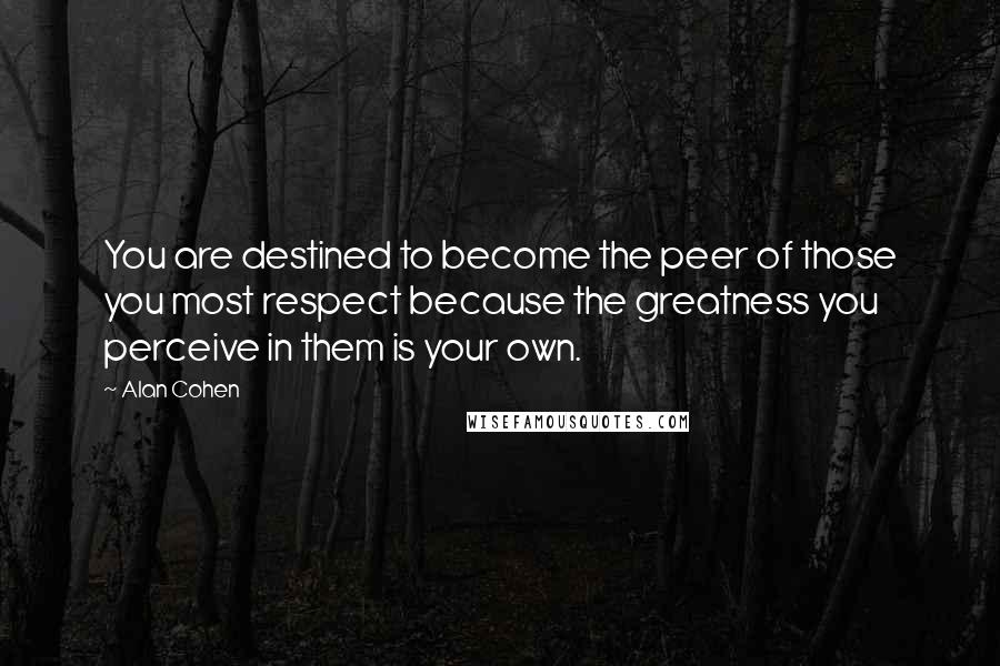 Alan Cohen quotes: You are destined to become the peer of those you most respect because the greatness you perceive in them is your own.