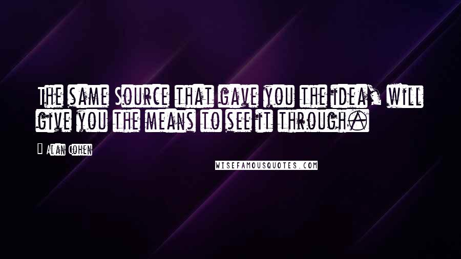 Alan Cohen quotes: The same Source that gave you the idea, will give you the means to see it through.