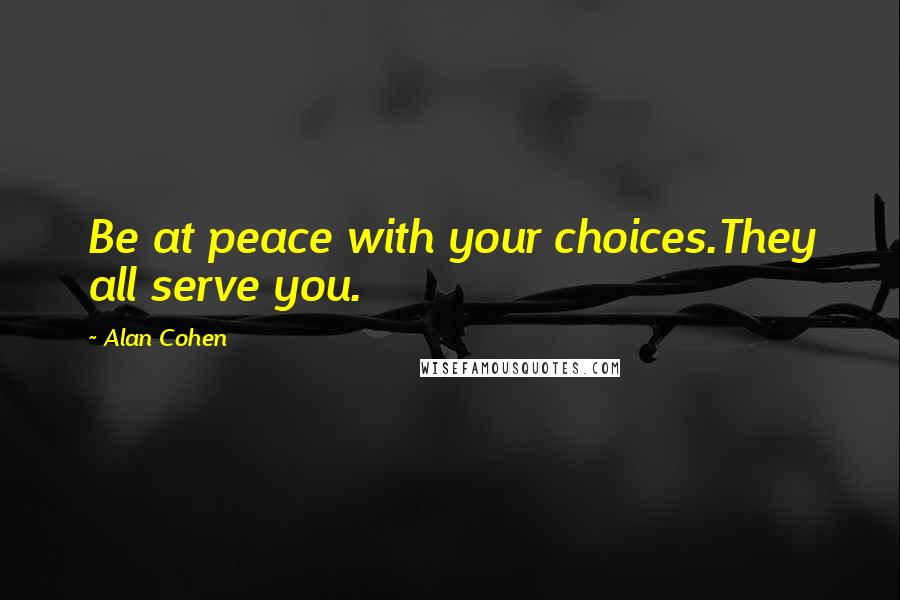 Alan Cohen quotes: Be at peace with your choices.They all serve you.