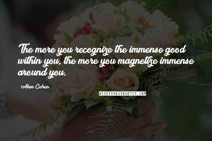 Alan Cohen quotes: The more you recognize the immense good within you, the more you magnetize immense around you.
