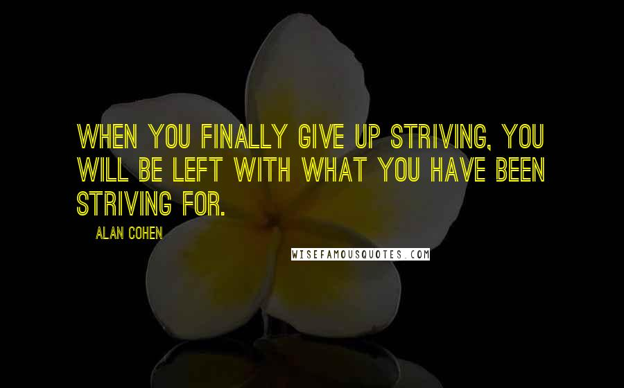 Alan Cohen quotes: When you finally give up striving, you will be left with what you have been striving for.