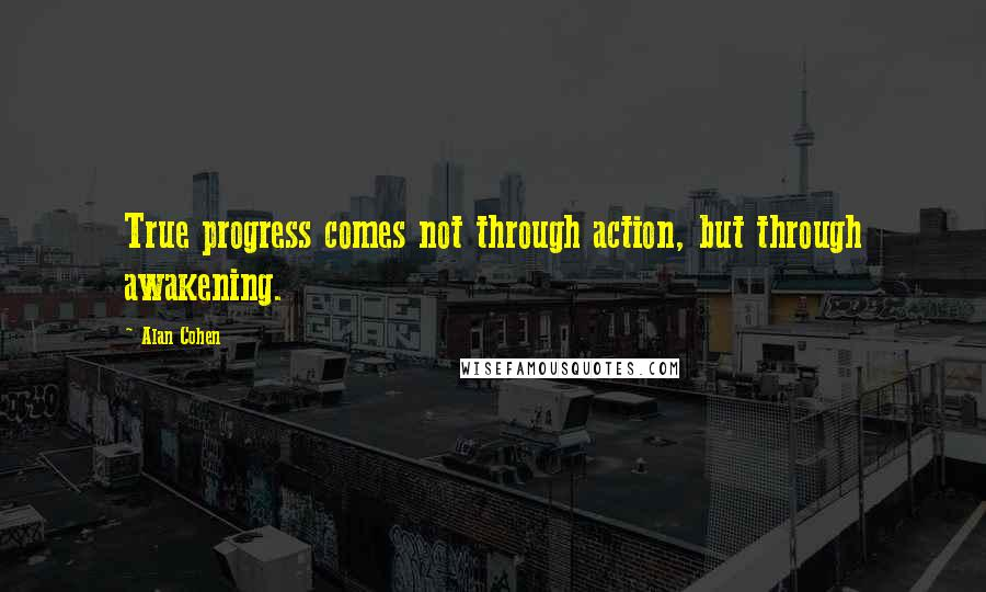Alan Cohen quotes: True progress comes not through action, but through awakening.