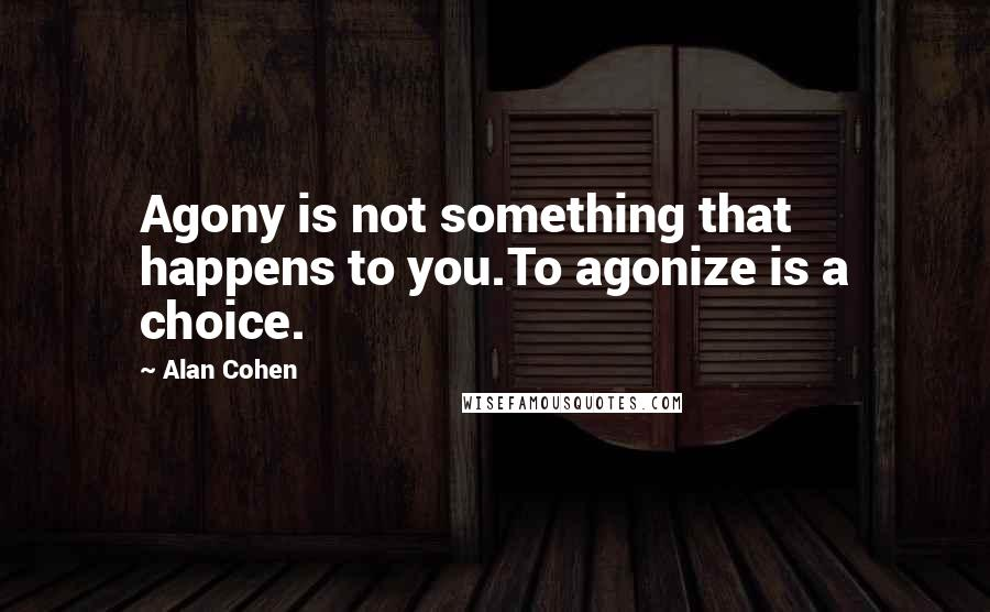 Alan Cohen quotes: Agony is not something that happens to you.To agonize is a choice.