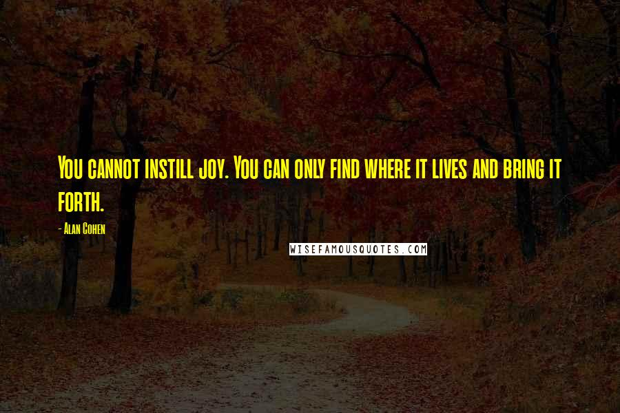 Alan Cohen quotes: You cannot instill joy. You can only find where it lives and bring it forth.