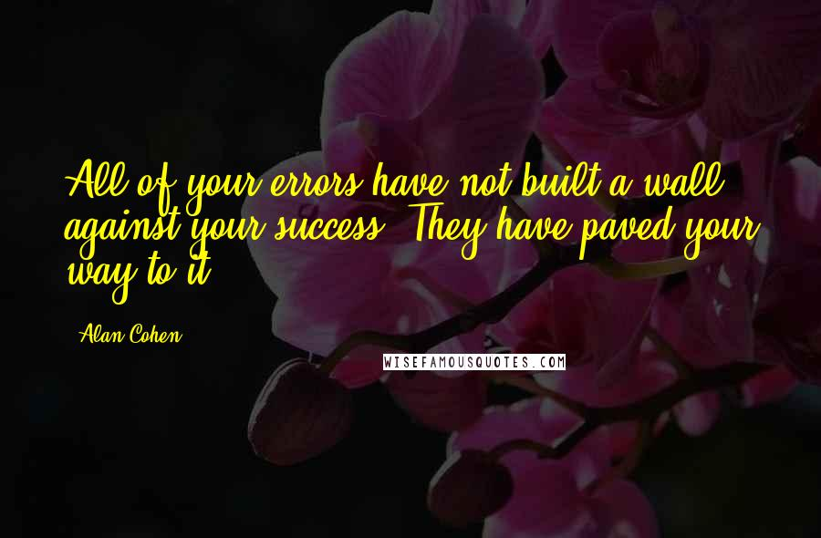 Alan Cohen quotes: All of your errors have not built a wall against your success. They have paved your way to it.