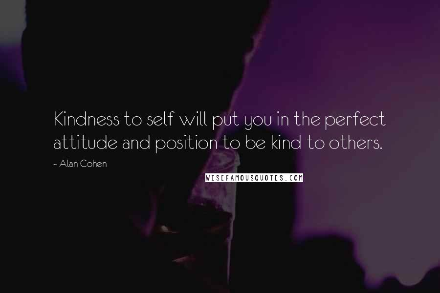 Alan Cohen quotes: Kindness to self will put you in the perfect attitude and position to be kind to others.
