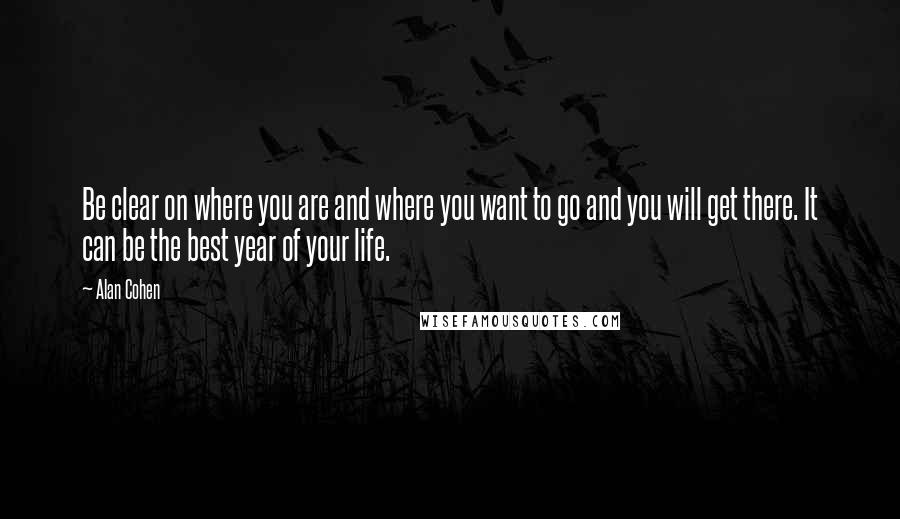 Alan Cohen quotes: Be clear on where you are and where you want to go and you will get there. It can be the best year of your life.