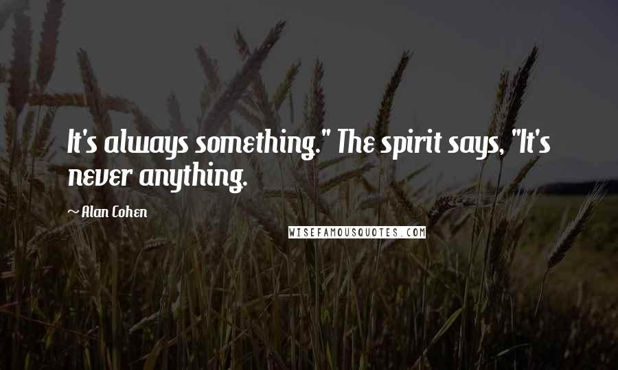 """Alan Cohen quotes: It's always something."""" The spirit says, """"It's never anything."""