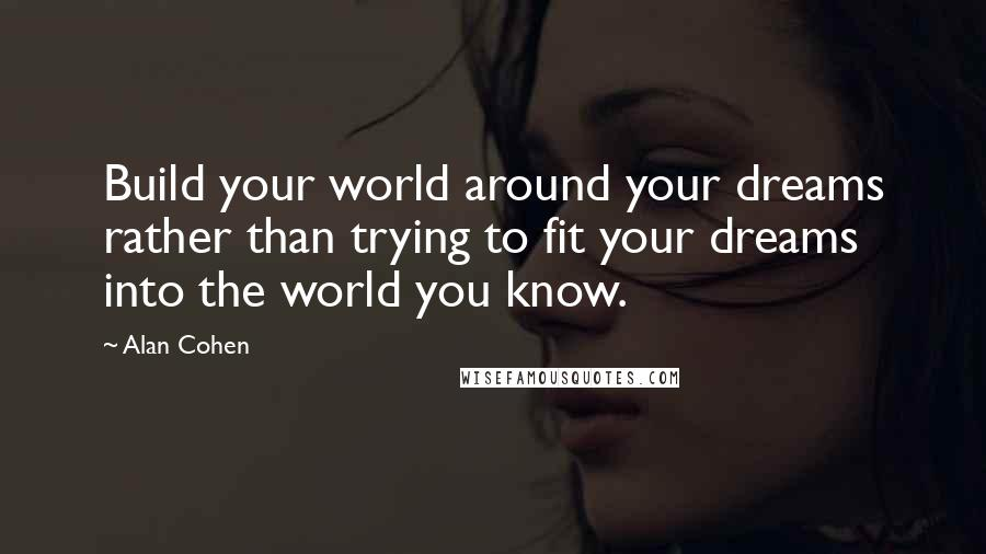 Alan Cohen quotes: Build your world around your dreams rather than trying to fit your dreams into the world you know.