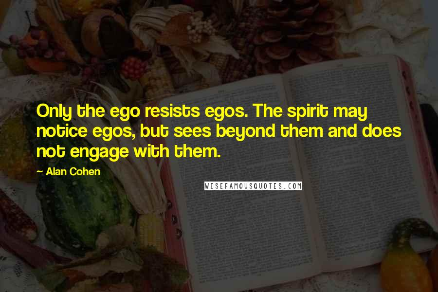 Alan Cohen quotes: Only the ego resists egos. The spirit may notice egos, but sees beyond them and does not engage with them.