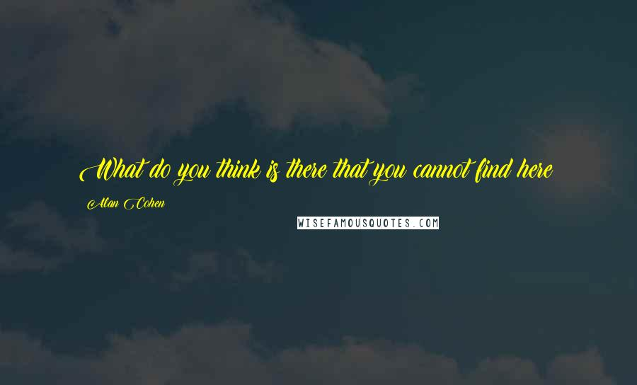 Alan Cohen quotes: What do you think is there that you cannot find here?